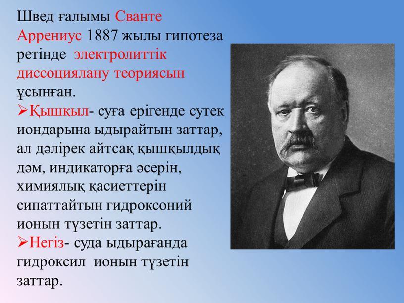Швед ғалымы Сванте Аррениус 1887 жылы гипотеза ретінде электролиттік диссоциялану теориясын ұсынған