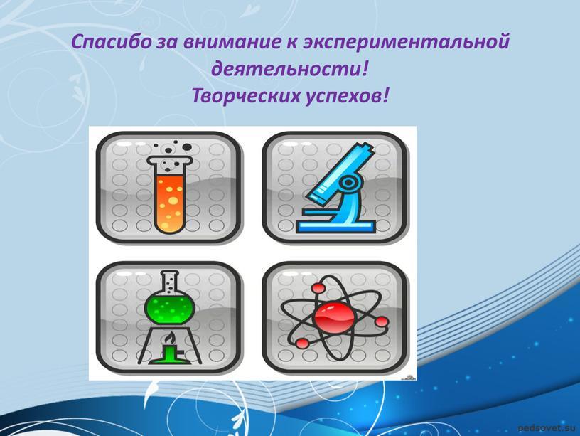 Спасибо за внимание к экспериментальной деятельности!