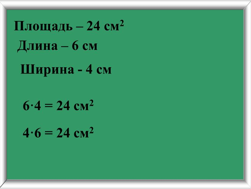 Длина – 6 см 6·4 = 24 см2 4·6 = 24 см2