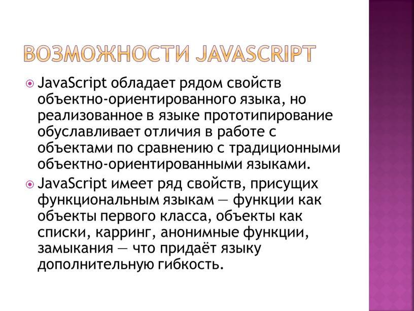 Возможности JavaScript JavaScript обладает рядом свойств объектно-ориентированного языка, но реализованное в языке прототипирование обуславливает отличия в работе с объектами по сравнению с традиционными объектно-ориентированными языками