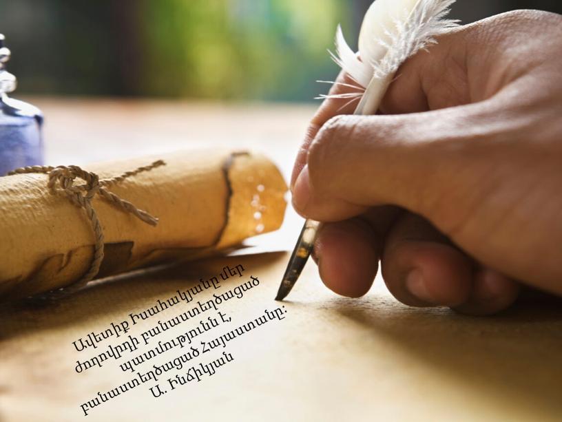 Ավետիք Իսահակյանը մեր ժողովրդի բանաստեղծացած պատմությունն է, բանաստեղծացած Հայաստանը: Ա. Ինճիկյան