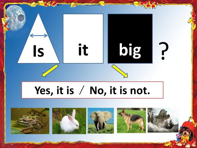 Yes, it is ∕ No, it is not. Is it big ?