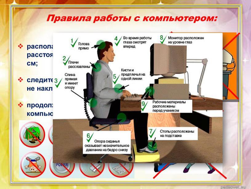 Правила работы с компьютером: располагайтесь за компьютером так, чтобы расстояние до дисплея было не менее 50 см; следите за осанкой: не сутультесь и сильно не…