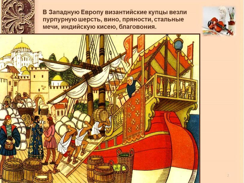 В Западную Европу византийские купцы везли пурпурную шерсть, вино, пряности, стальные мечи, индийскую кисею, благовония