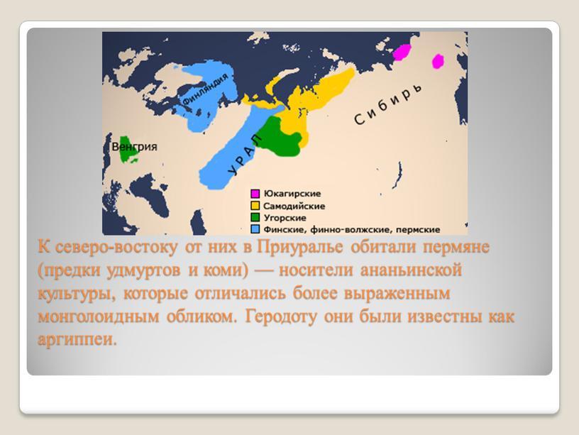 К северо-востоку от них в Приуралье обитали пермяне (предки удмуртов и коми) — носители ананьинской культуры, которые отличались более выраженным монголоидным обликом