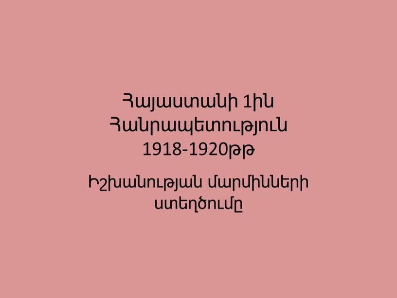 Հայաստանի 1ին Հանրապետություն 1918-1920թթ Իշխանության մարմինների ստեղծումը