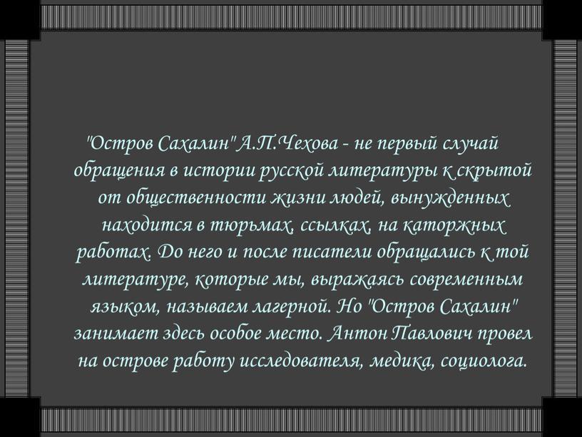 """Остров Сахалин"""" А.П.Чехова - не первый случай обращения в истории русской литературы к скрытой от общественности жизни людей, вынужденных находится в тюрьмах, ссылках, на каторжных…"""