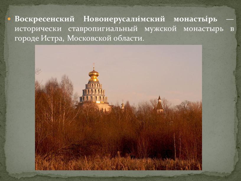 Воскресенский Новоиерусали́мский монасты́рь — исторически ставропигиальный мужской монастырь в городе