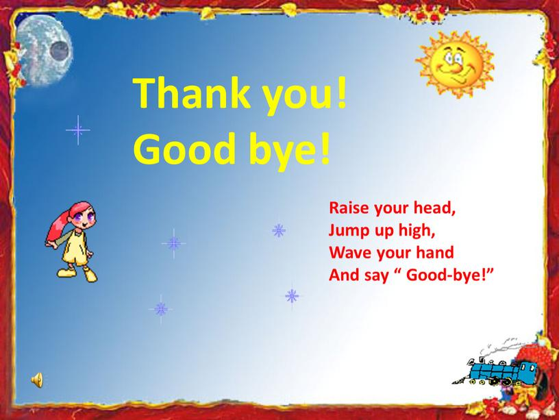 Thank you! Good bye! Raise your head,