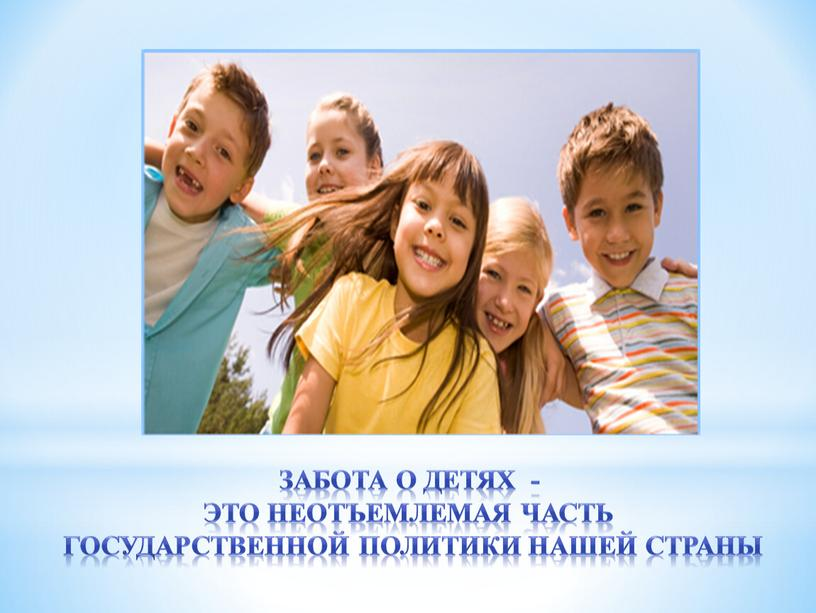 Забота о детях - это неотъемлемая часть государственной политики нашей страны