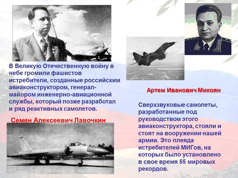В Великую Отечественную войну в небе громили фашистов истребители, созданные российским авиаконструктором, генерал-майором инженерно-авиационной службы, который позже разработал и ряд реактивных самолетов