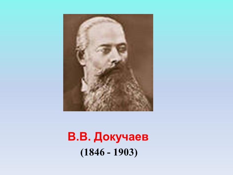 В.В. Докучаев (1846 - 1903)
