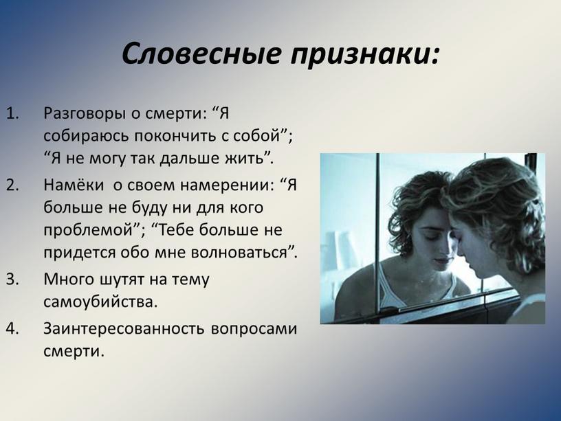 """Словесные признаки: Разговоры о смерти: """"Я собираюсь покончить с собой""""; """"Я не могу так дальше жить"""""""