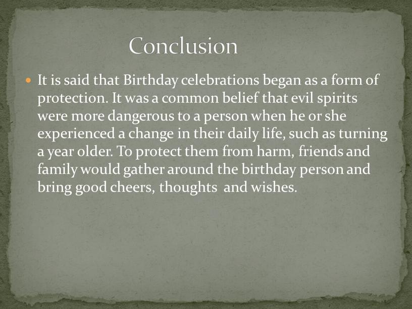 Conclusion It is said that Birthday celebrations began as a form of protection