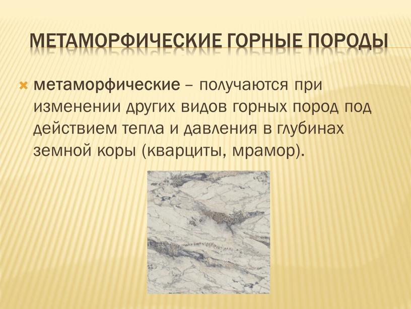 Метаморфические горные породы метаморфические – получаются при изменении других видов горных пород под действием тепла и давления в глубинах земной коры (кварциты, мрамор)
