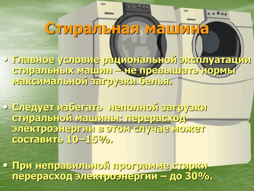 Стиральная машина Главное условие рациональной эксплуатации стиральных машин – не превышать нормы максимальной загрузки белья