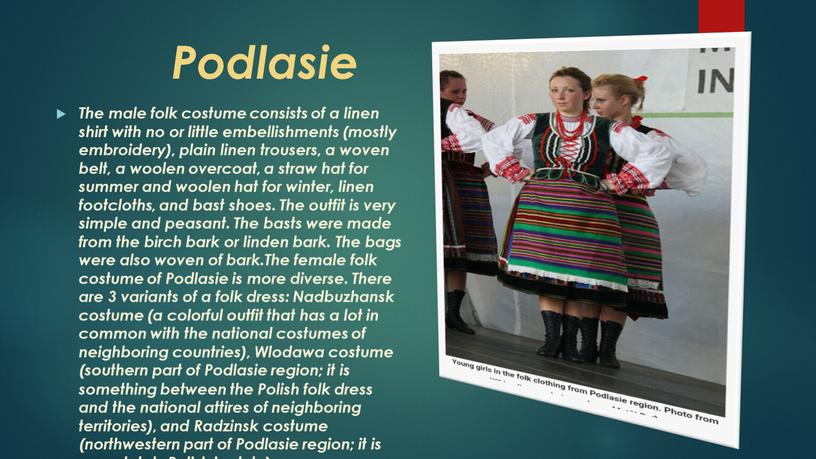 Podlasie The male folk costume consists of a linen shirt with no or little embellishments (mostly embroidery), plain linen trousers, a woven belt, a woolen…