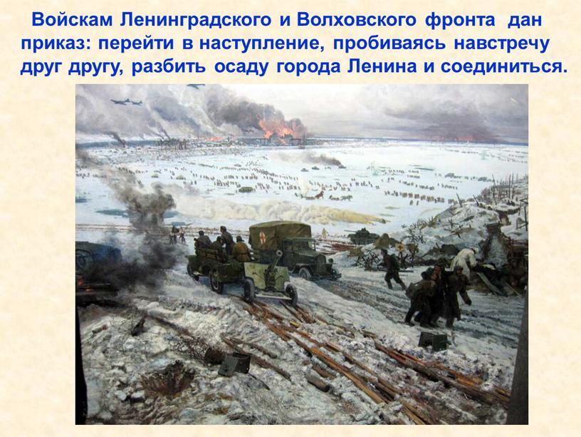 Войскам Ленинградского и Волховского фронта дан приказ: перейти в наступление, пробиваясь навстречу друг другу, разбить осаду города