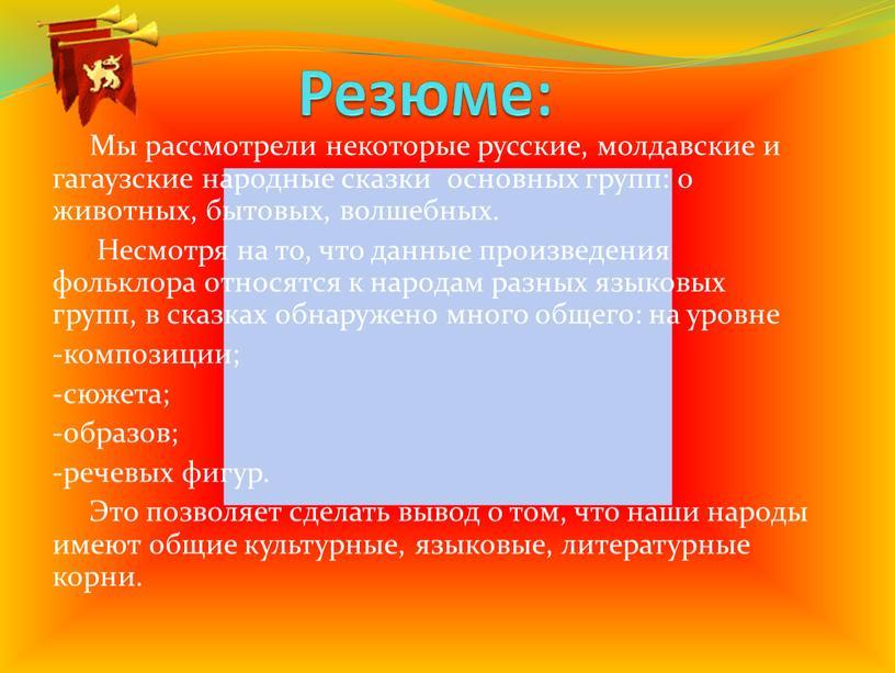 Резюме: Мы рассмотрели некоторые русские, молдавские и гагаузские народные сказки основных групп: о животных, бытовых, волшебных