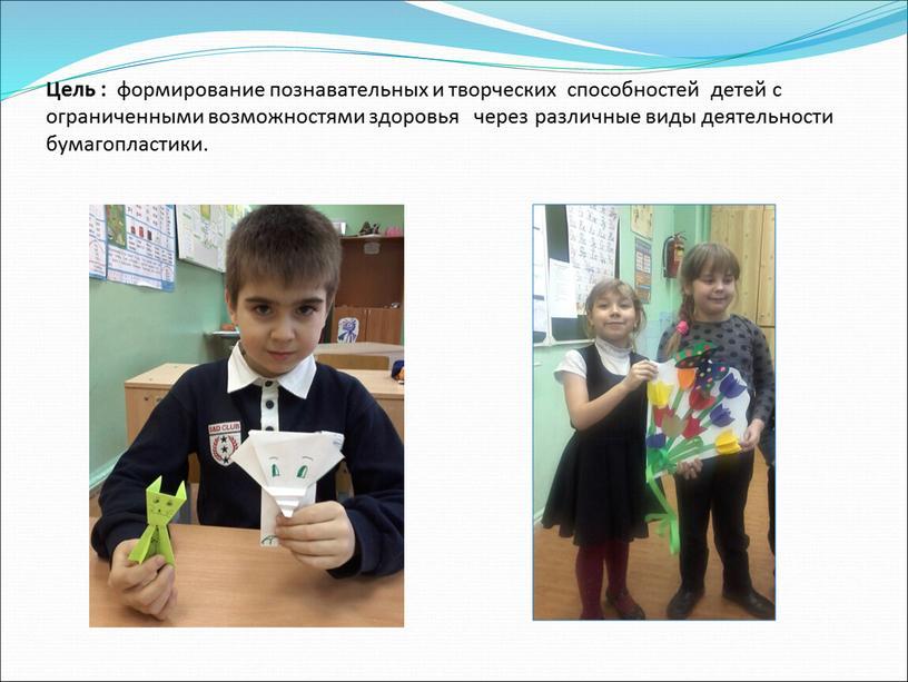 Цель : формирование познавательных и творческих способностей детей с ограниченными возможностями здоровья через различные виды деятельности бумагопластики