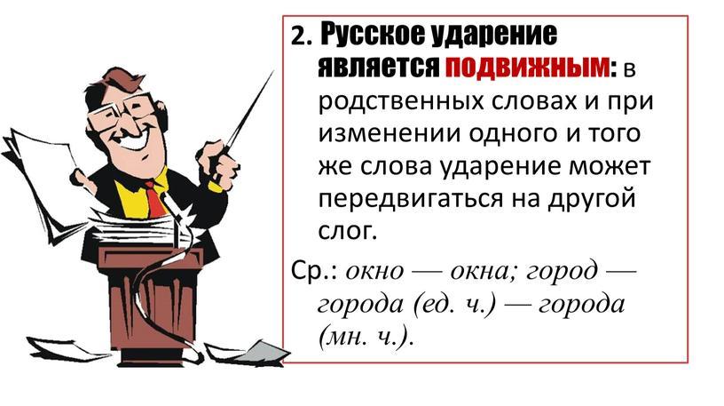 Русское ударение является подвижным: в родственных словах и при изменении одного и того же слова ударение может передвигаться на другой слог