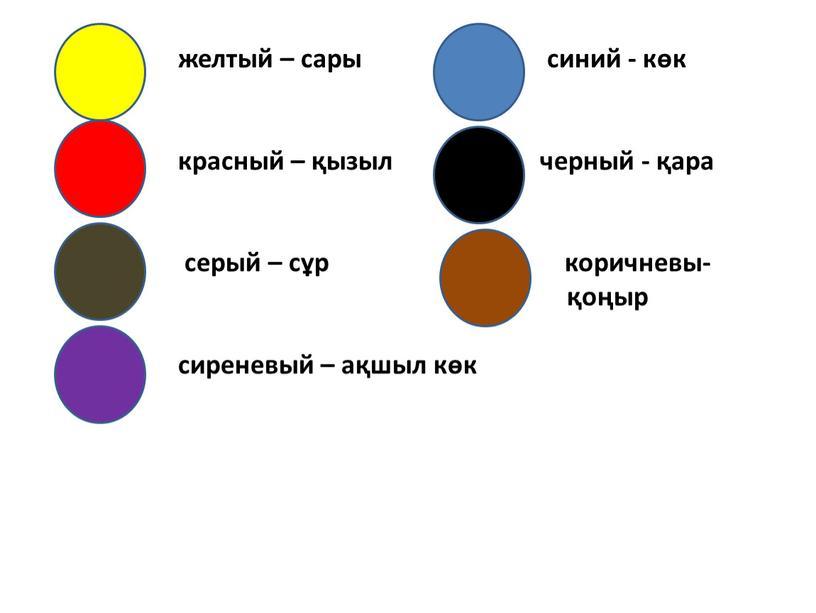 желтый – сары синий - көк красный – қызыл черный - қара серый – сұр коричневы- қоңыр сиреневый – ақшыл көк