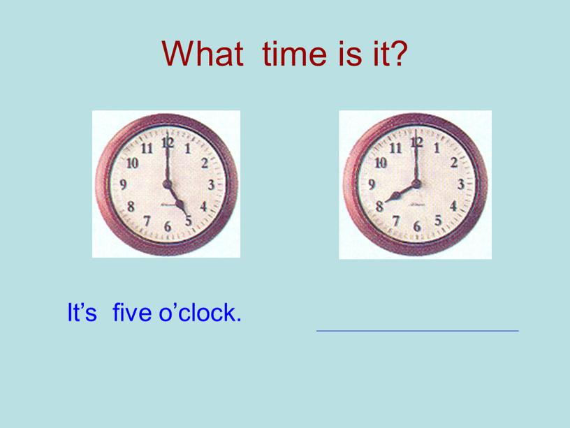 What time is it? It's five o'clock