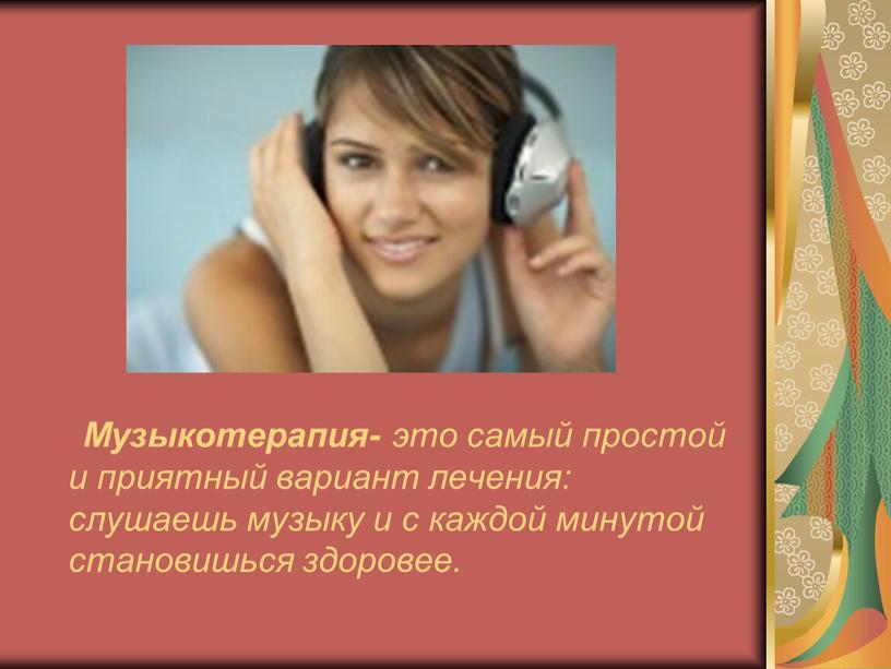 Музыкотерапия- это самый простой и приятный вариант лечения: слушаешь музыку и с каждой минутой становишься здоровее
