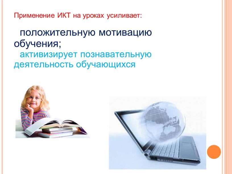 Применение ИКТ на уроках усиливает: положительную мотивацию обучения; активизирует познавательную деятельность обучающихся