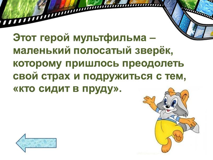 Этот герой мультфильма – маленький полосатый зверёк, которому пришлось преодолеть свой страх и подружиться с тем, «кто сидит в пруду»