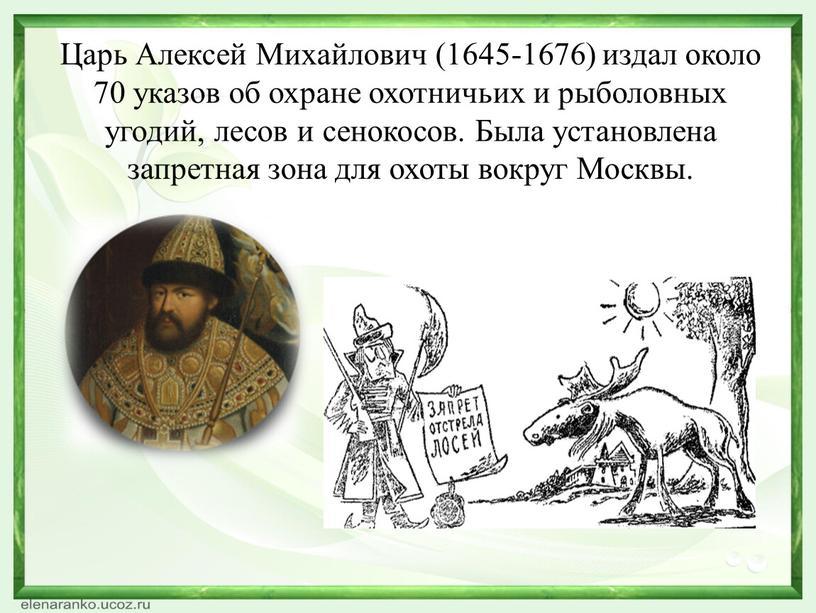 Царь Алексей Михайлович (1645-1676) издал около 70 указов об охране охотничьих и рыболовных угодий, лесов и сенокосов