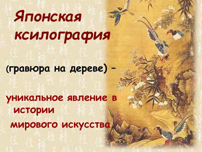 (гравюра на дереве) – уникальное явление в истории мирового искусства. Японская ксилография