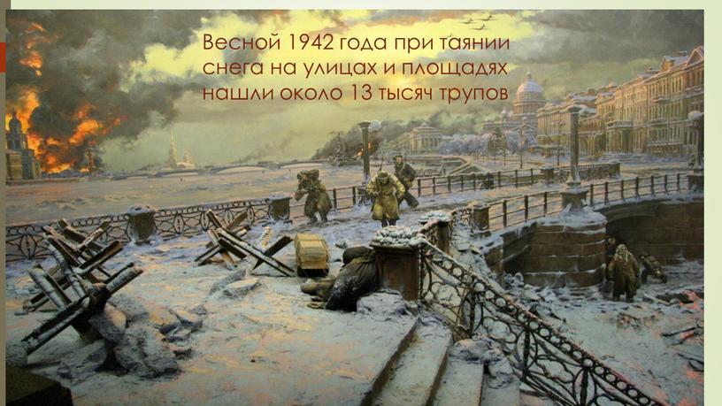 Весной 1942 года при таянии снега на улицах и площадях нашли около 13 тысяч трупов