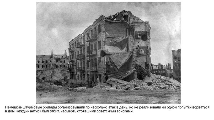 Немецкие штурмовые бригады организовывали по несколько атак в день, но не реализовали ни одной попытки ворваться в дом, каждый натиск был отбит, насмерть стоявшими советскими…