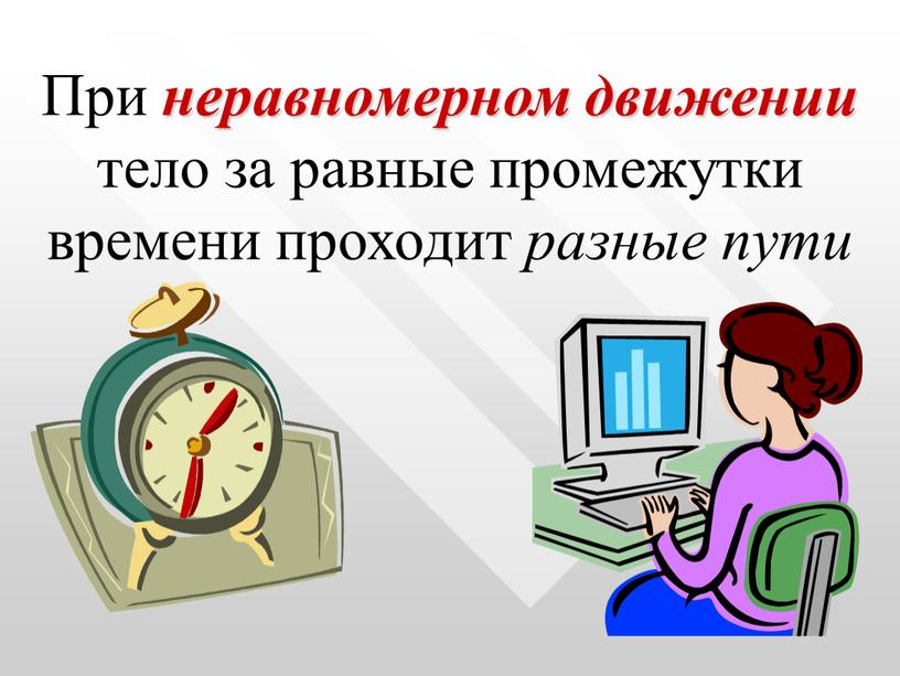 При неравномерном движении тело за равные промежутки времени проходит разные пути