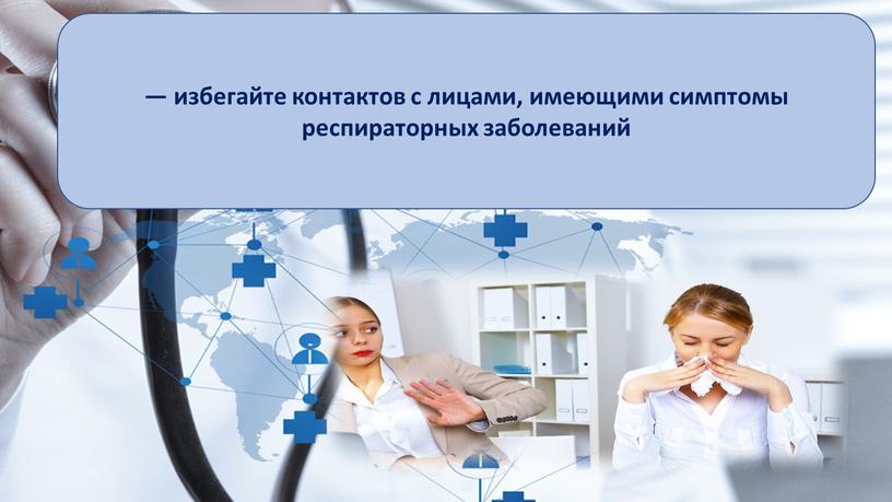 — избегайте контактов с лицами, имеющими симптомы респираторных заболеваний