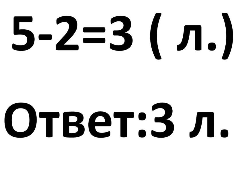 5-2=3 ( л.) Ответ:3 л.