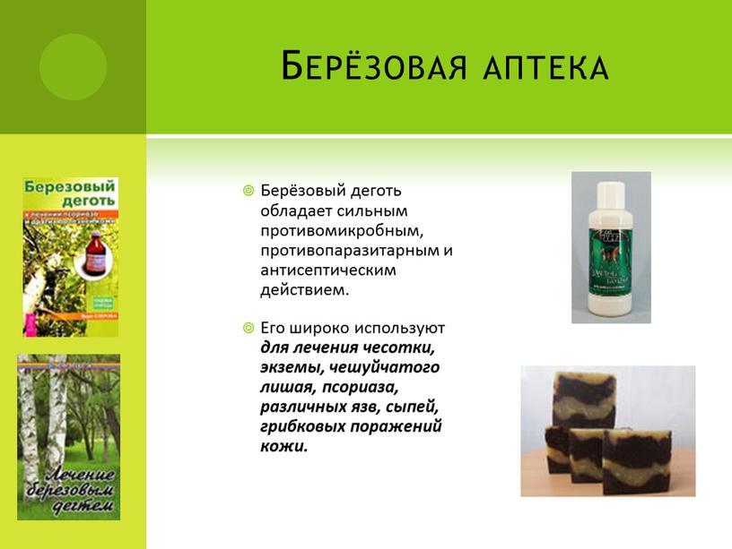 Берёзовая аптека Берёзовый деготь обладает сильным противомикробным, противопаразитарным и антисептическим действием