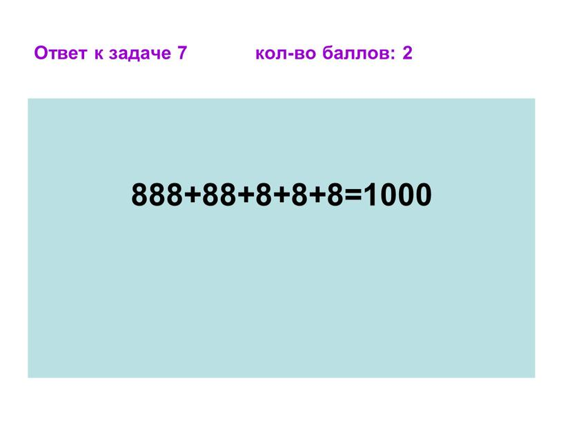 Ответ к задаче 7 кол-во баллов: 2 888+88+8+8+8=1000