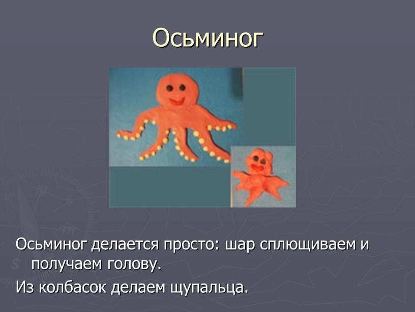 Осьминог Осьминог делается просто: шар сплющиваем и получаем голову