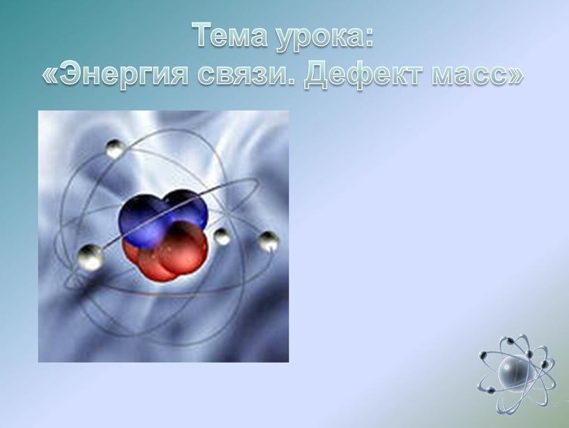 Тема урока: «Энергия связи. Дефект масс»