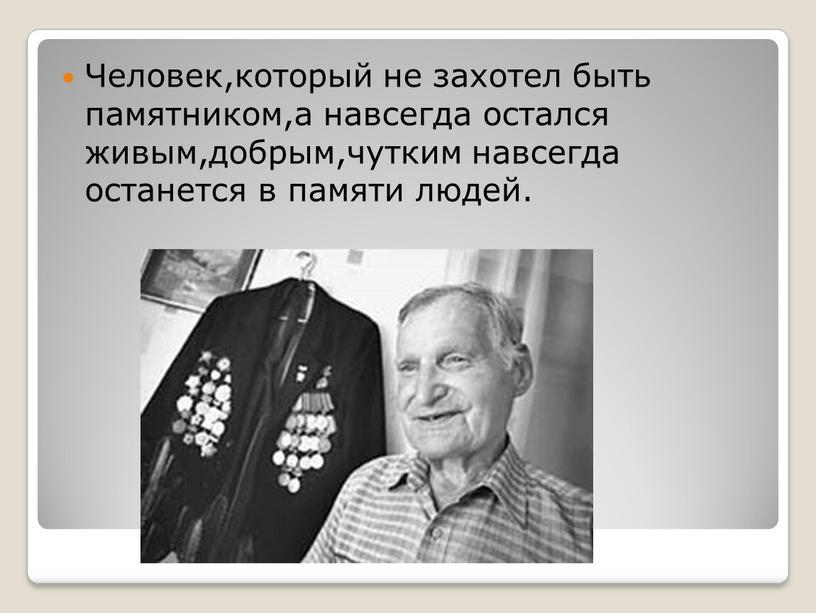 Человек,который не захотел быть памятником,а навсегда остался живым,добрым,чутким навсегда останется в памяти людей