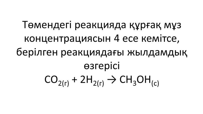 Төмендегі реакцияда құрғақ мұз концентрациясын 4 есе кемітсе, берілген реакциядағы жылдамдық өзгерісі
