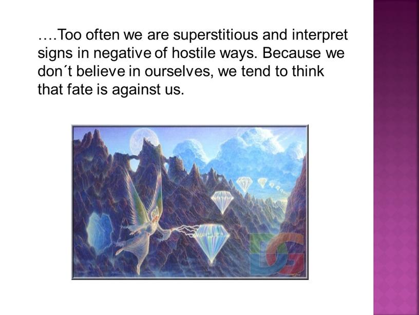 Too often we are superstitious and interpret signs in negative of hostile ways