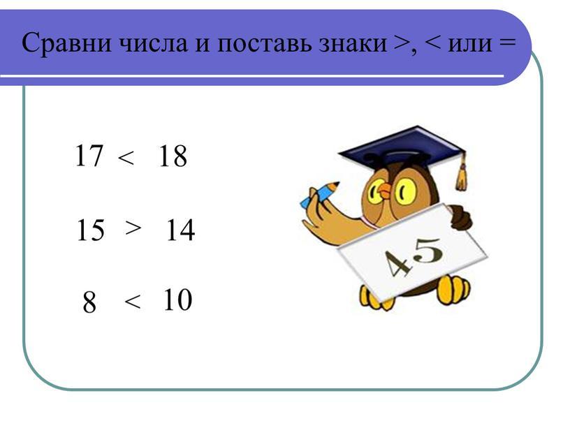 Сравни числа и поставь знаки >, < или = 17 18 14 15 8 10 < > <