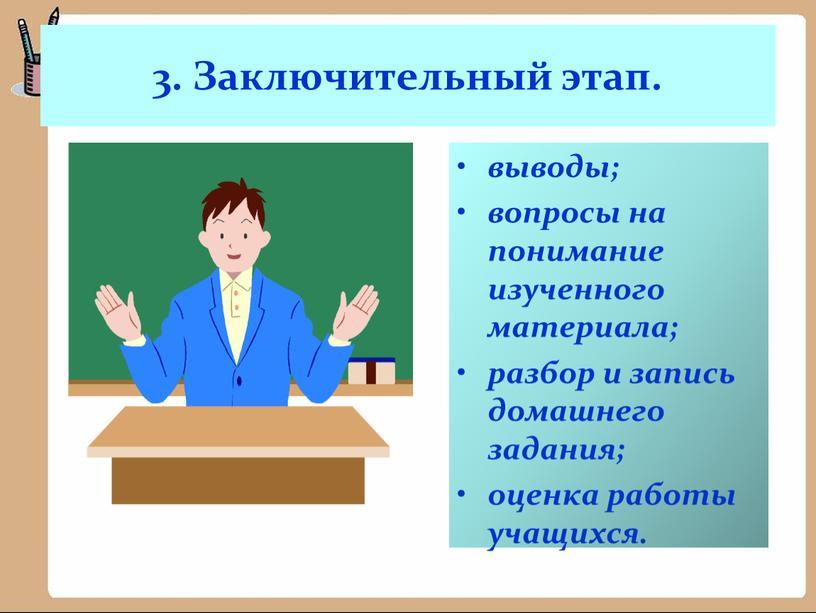 Заключительный этап. выводы; вопросы на понимание изученного материала; разбор и запись домашнего задания; оценка работы учащихся