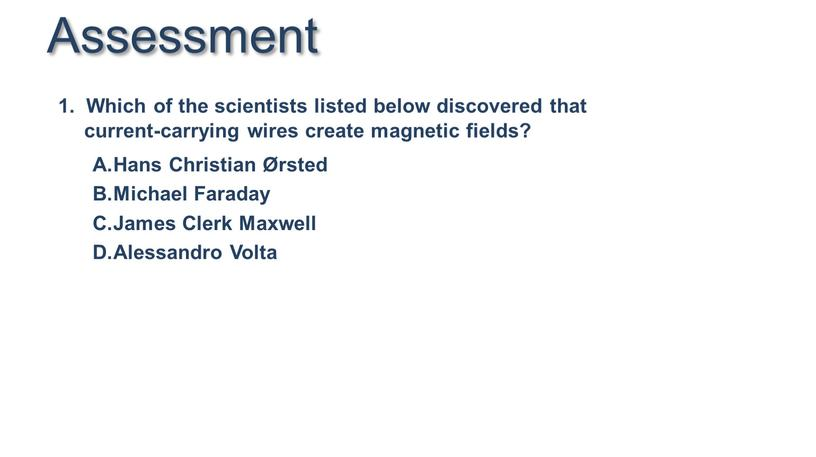 Assessment 1. Which of the scientists listed below discovered that current-carrying wires create magnetic fields?