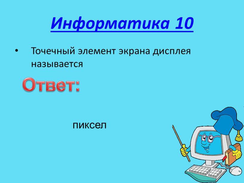 Информатика 10 Точечный элемент экрана дисплея называется