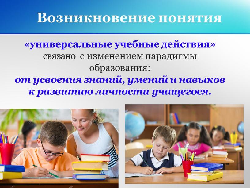 Возникновение понятия «универсальные учебные действия» связано с изменением парадигмы образования: от усвоения знаний, умений и навыков к развитию личности учащегося