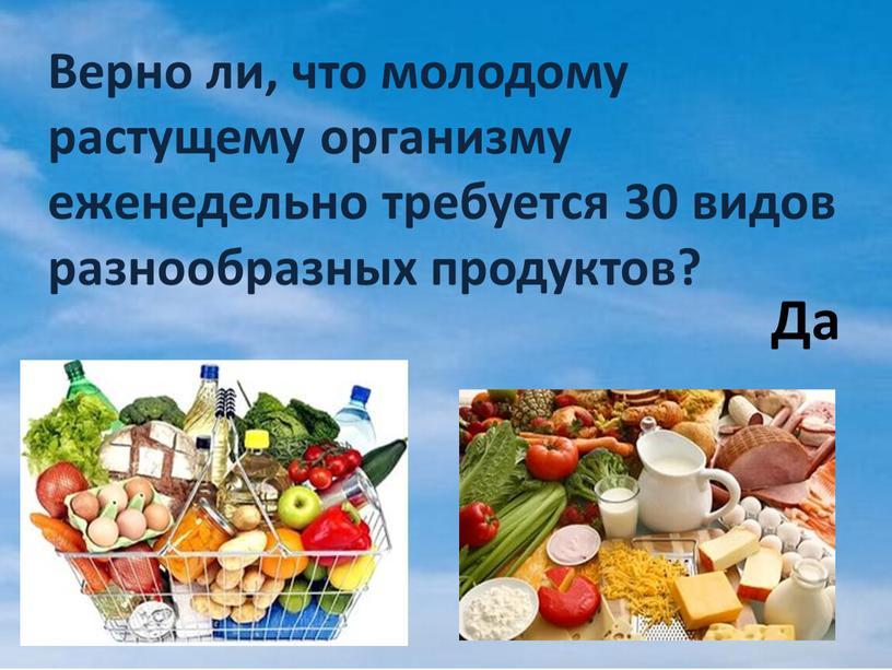 Верно ли, что молодому растущему организму еженедельно требуется 30 видов разнообразных продуктов?